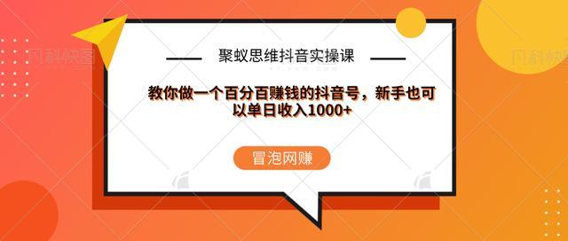 聚蚁思维抖音实操课:教你做一个百分百赚钱的抖音号,新手也可以单日收入1000+