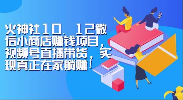 火神社10.12微信小商店赚钱项目,视频号直播带货,实现真正在家躺赚!