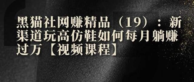 黑猫社网赚精品(19):新渠道玩高仿鞋如何每月躺赚过万【视频课程】